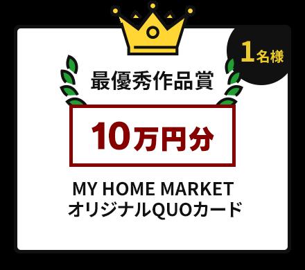 最優秀作品賞【1名様】10万円分 MY HOME MARKETオリジナルQUOカード 500円×200枚