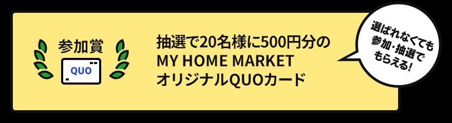 優秀作品賞【抽選で20名様に】500円分の MY HOME MARKETオリジナルQUOカード 選ばれなくても参加・抽選でもらえる!