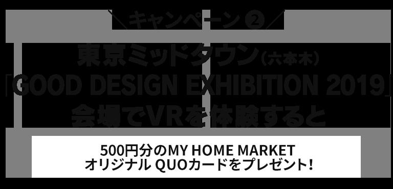 キャンペーン(1)東京ミッドタウン(六本木)「GOOD DESIGN EXHIBITION 2019」会場でVRを体験すると500円分のMY HOME MARKETオリジナルQUOカードをプレゼント!